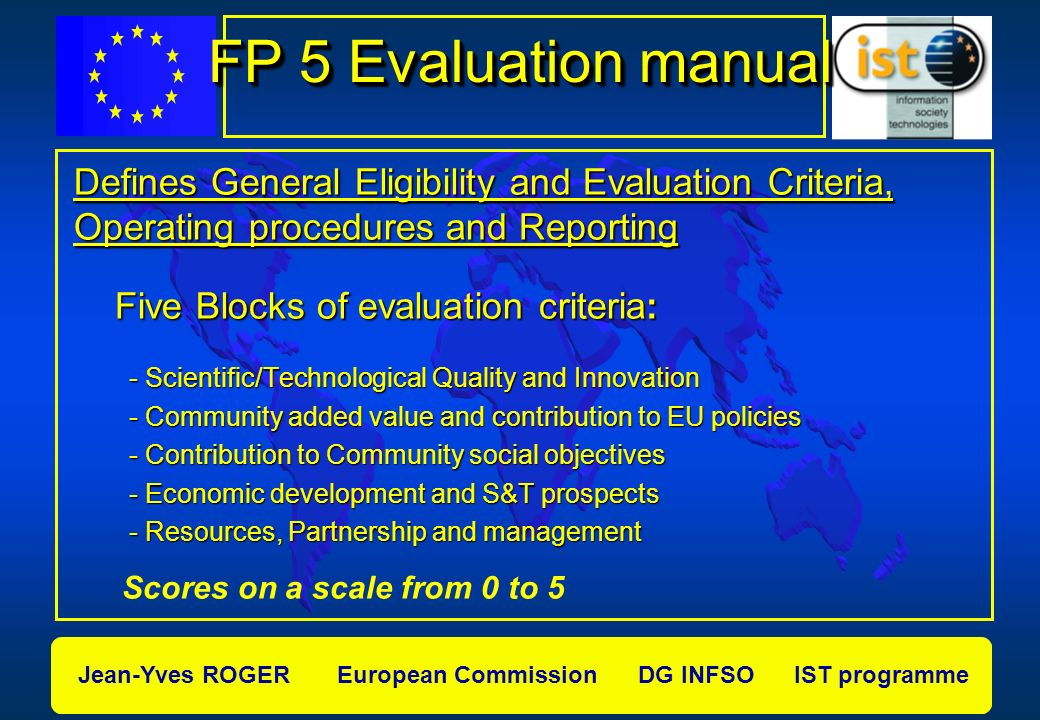 Jean-Yves ROGER European Commission DG INFSO IST programme FP 5 Evaluation manual Defines General Eligibility and Evaluation Criteria, Operating procedures and Reporting Five Blocks of evaluation criteria: Five Blocks of evaluation criteria: - Scientific/Technological Quality and Innovation - Scientific/Technological Quality and Innovation - Community added value and contribution to EU policies - Community added value and contribution to EU policies - Contribution to Community social objectives - Contribution to Community social objectives - Economic development and S&T prospects - Economic development and S&T prospects - Resources, Partnership and management - Resources, Partnership and management Scores on a scale from 0 to 5