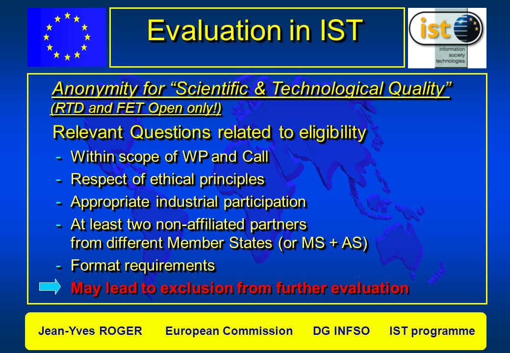Jean-Yves ROGER European Commission DG INFSO IST programme Evaluation in IST Anonymity for Scientific & Technological Quality (RTD and FET Open only!) Anonymity for Scientific & Technological Quality (RTD and FET Open only!) Relevant Questions related to eligibility Relevant Questions related to eligibility -Within scope of WP and Call -Respect of ethical principles -Appropriate industrial participation -At least two non-affiliated partners from different Member States (or MS + AS) -Format requirements May lead to exclusion from further evaluation Anonymity for Scientific & Technological Quality (RTD and FET Open only!) Anonymity for Scientific & Technological Quality (RTD and FET Open only!) Relevant Questions related to eligibility Relevant Questions related to eligibility -Within scope of WP and Call -Respect of ethical principles -Appropriate industrial participation -At least two non-affiliated partners from different Member States (or MS + AS) -Format requirements May lead to exclusion from further evaluation