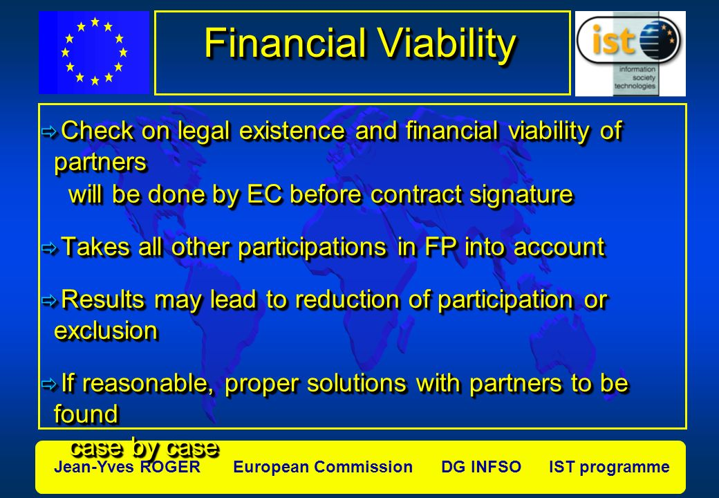 Jean-Yves ROGER European Commission DG INFSO IST programme Financial Viability Check on legal existence and financial viability of partners Check on legal existence and financial viability of partners will be done by EC before contract signature will be done by EC before contract signature Takes all other participations in FP into account Takes all other participations in FP into account Results may lead to reduction of participation or exclusion Results may lead to reduction of participation or exclusion If reasonable, proper solutions with partners to be found If reasonable, proper solutions with partners to be found case by case case by case Check on legal existence and financial viability of partners Check on legal existence and financial viability of partners will be done by EC before contract signature will be done by EC before contract signature Takes all other participations in FP into account Takes all other participations in FP into account Results may lead to reduction of participation or exclusion Results may lead to reduction of participation or exclusion If reasonable, proper solutions with partners to be found If reasonable, proper solutions with partners to be found case by case case by case