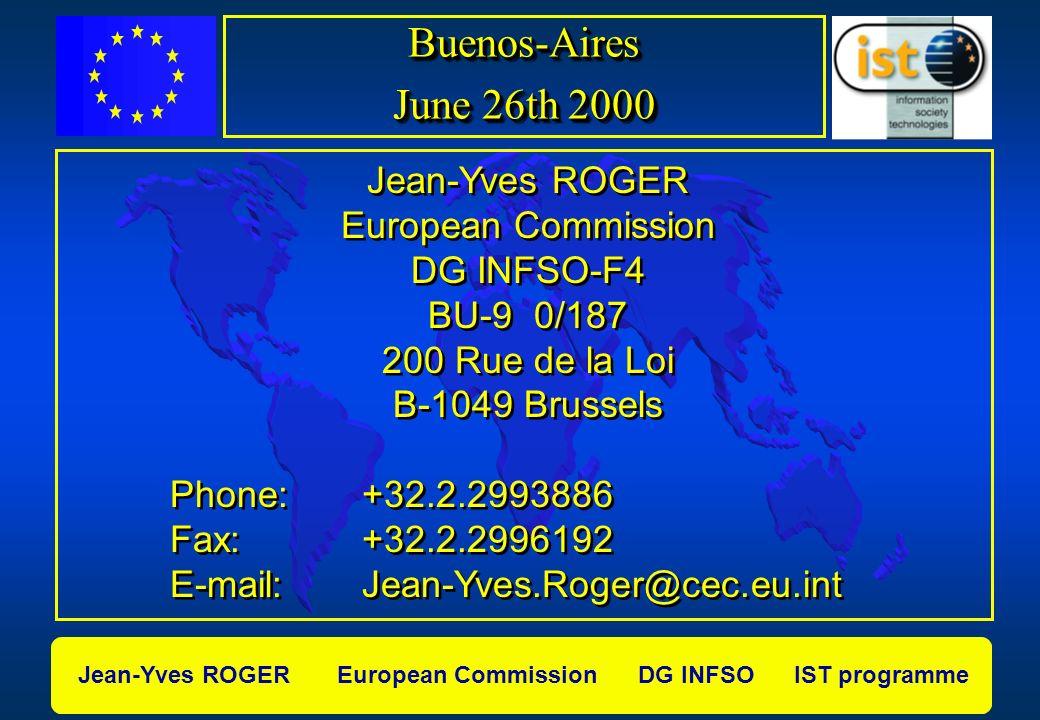 Jean-Yves ROGER European Commission DG INFSO IST programme Jean-Yves ROGER European Commission DG INFSO-F4 BU-9 0/187 200 Rue de la Loi B-1049 Brussels Phone: +32.2.2993886 Fax: +32.2.2996192 E-mail: Jean-Yves.Roger@cec.eu.int Jean-Yves ROGER European Commission DG INFSO-F4 BU-9 0/187 200 Rue de la Loi B-1049 Brussels Phone: +32.2.2993886 Fax: +32.2.2996192 E-mail: Jean-Yves.Roger@cec.eu.int Buenos-Aires June 26th 2000 Buenos-Aires