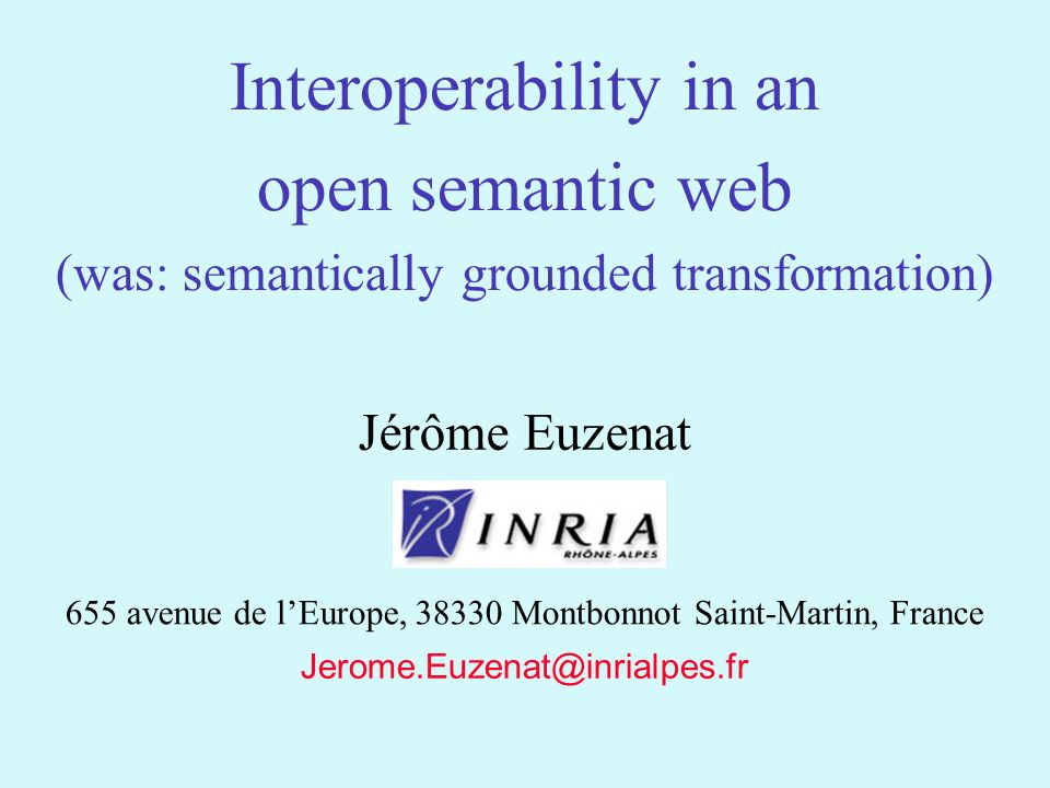 1 Jerome.Euzenat@inrialpes.fr Jérôme Euzenat 655 avenue de lEurope, 38330 Montbonnot Saint-Martin, France Interoperability in an open semantic web (was: semantically grounded transformation)