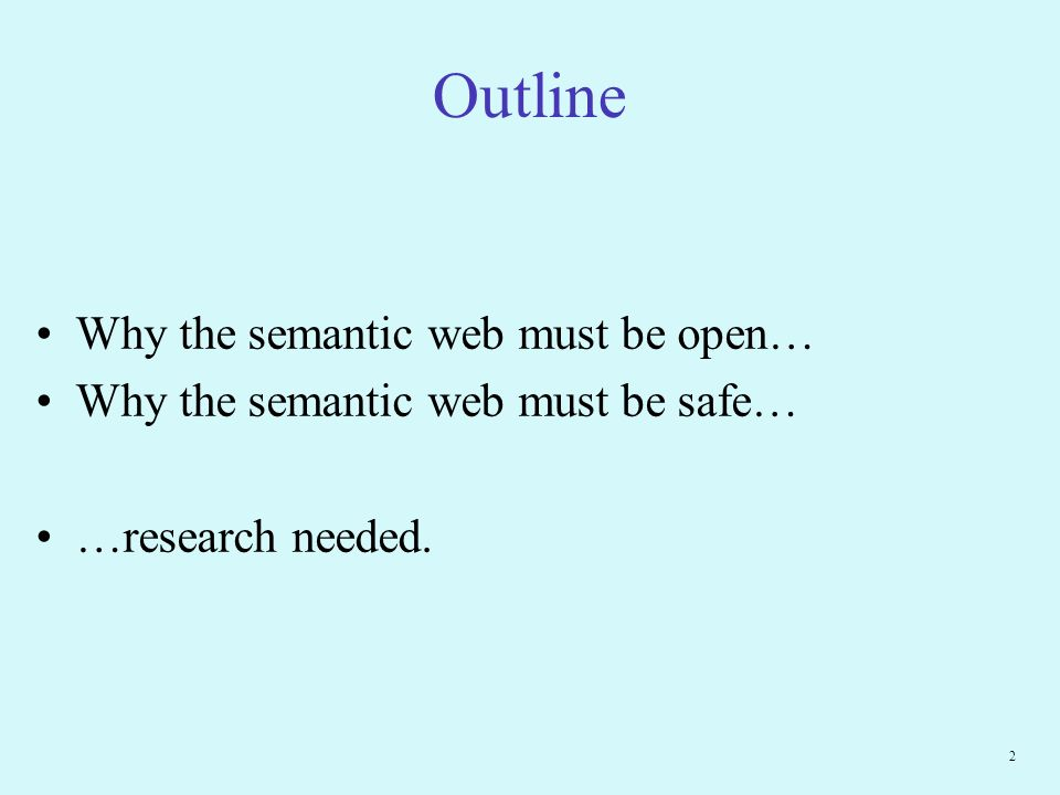 2 Outline Why the semantic web must be open… Why the semantic web must be safe… …research needed.