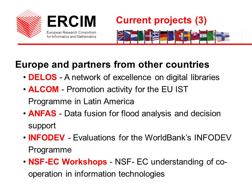 ERCIM European Research Consortium for Informatics and Mathematics Europe and partners from other countries DELOS - A network of excellence on digital libraries ALCOM - Promotion activity for the EU IST Programme in Latin America ANFAS - Data fusion for flood analysis and decision support INFODEV - Evaluations for the WorldBanks INFODEV Programme NSF-EC Workshops - NSF- EC understanding of co- operation in information technologies Current projects (3)