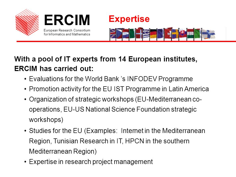 ERCIM European Research Consortium for Informatics and Mathematics With a pool of IT experts from 14 European institutes, ERCIM has carried out: Evaluations for the World Bank s INFODEV Programme Promotion activity for the EU IST Programme in Latin America Organization of strategic workshops (EU-Mediterranean co- operations, EU-US National Science Foundation strategic workshops) Studies for the EU (Examples: Internet in the Mediterranean Region, Tunisian Research in IT, HPCN in the southern Mediterranean Region) Expertise in research project management Expertise