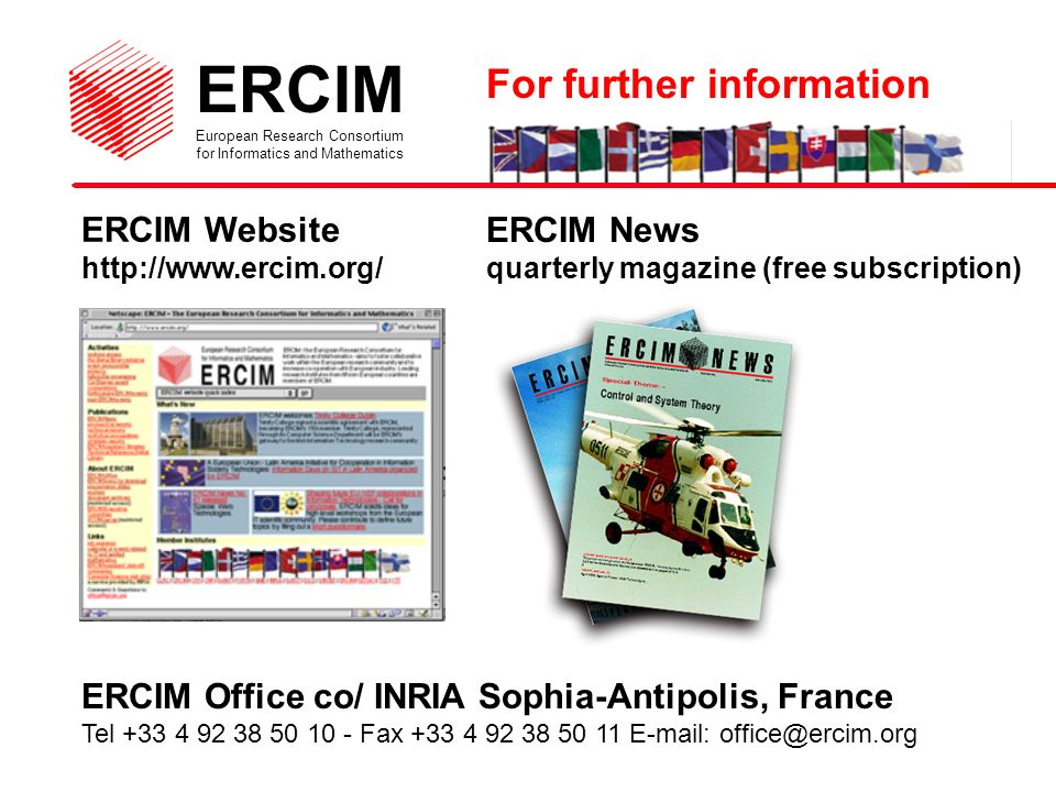 ERCIM European Research Consortium for Informatics and Mathematics ERCIM Website   ERCIM Office co/ INRIA Sophia-Antipolis, France Tel Fax ERCIM News quarterly magazine (free subscription) For further information