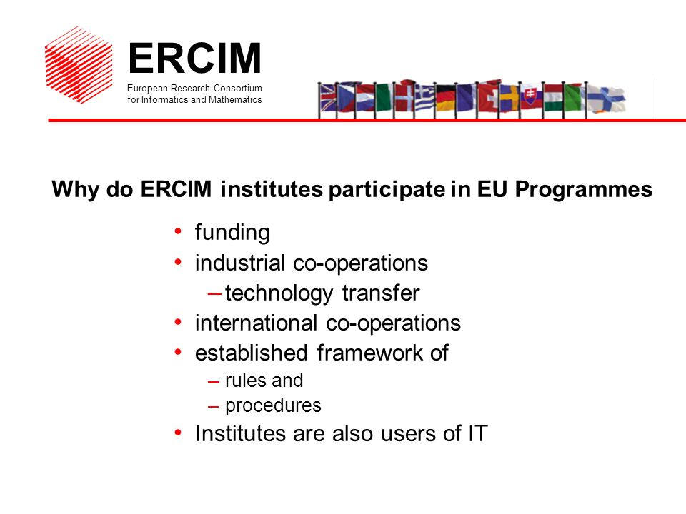 ERCIM European Research Consortium for Informatics and Mathematics Why do ERCIM institutes participate in EU Programmes funding industrial co-operations – technology transfer international co-operations established framework of – rules and – procedures Institutes are also users of IT