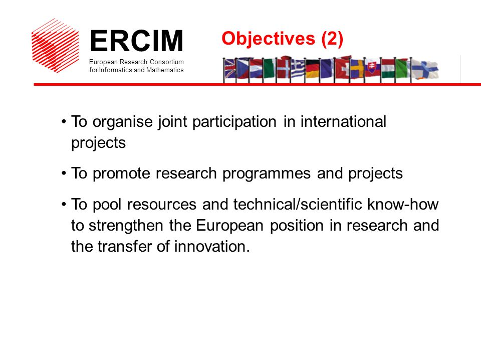 ERCIM European Research Consortium for Informatics and Mathematics To organise joint participation in international projects To promote research programmes and projects To pool resources and technical/scientific know-how to strengthen the European position in research and the transfer of innovation.