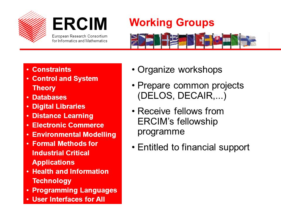 ERCIM European Research Consortium for Informatics and Mathematics Constraints Control and System Theory Databases Digital Libraries Distance Learning Electronic Commerce Environmental Modelling Formal Methods for Industrial Critical Applications Health and Information Technology Programming Languages User Interfaces for All Organize workshops Prepare common projects (DELOS, DECAIR,...) Receive fellows from ERCIMs fellowship programme Entitled to financial support Working Groups