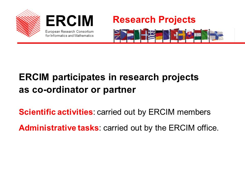 ERCIM European Research Consortium for Informatics and Mathematics Life Cycle of Projects Submission of Proposal Evaluation Contract (Annual) Reports Dissimination/Exploitation of Results