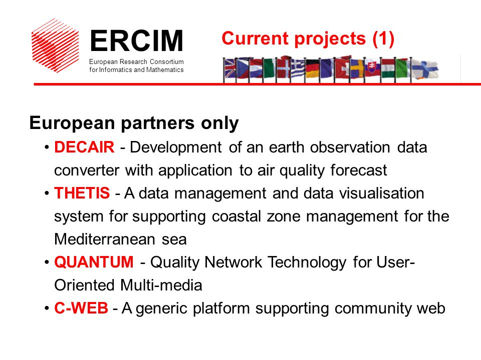 ERCIM European Research Consortium for Informatics and Mathematics European and Mediterranean partners ESIMEAU - Information technologies for water resources management and modelling in semi-arid areas CruCID - Flood modelling using HPC MtoM3D - Made-to-measure garments, 2D/3D approach SIMES - Multimedia information system for the sub-Saharan environment Current projects (2)