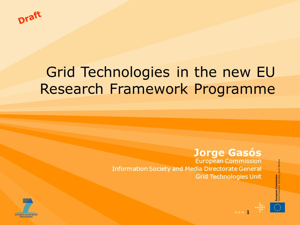 1 Draft Grid Technologies in the new EU Research Framework Programme Jorge Gasós European Commission Information Society and Media Directorate General Grid Technologies Unit