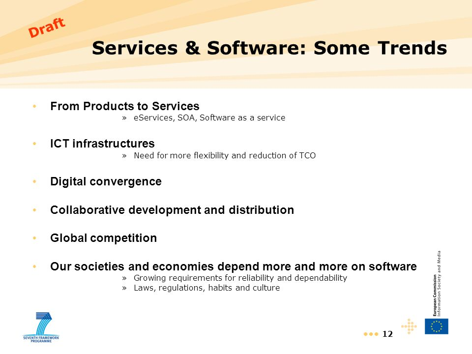 12 Services & Software: Some Trends From Products to Services »eServices, SOA, Software as a service ICT infrastructures »Need for more flexibility and reduction of TCO Digital convergence Collaborative development and distribution Global competition Our societies and economies depend more and more on software »Growing requirements for reliability and dependability »Laws, regulations, habits and culture Draft