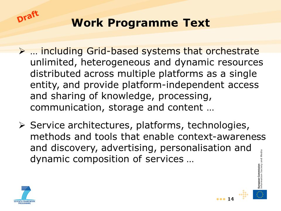 14 Work Programme Text … including Grid-based systems that orchestrate unlimited, heterogeneous and dynamic resources distributed across multiple platforms as a single entity, and provide platform-independent access and sharing of knowledge, processing, communication, storage and content … Service architectures, platforms, technologies, methods and tools that enable context-awareness and discovery, advertising, personalisation and dynamic composition of services … Draft