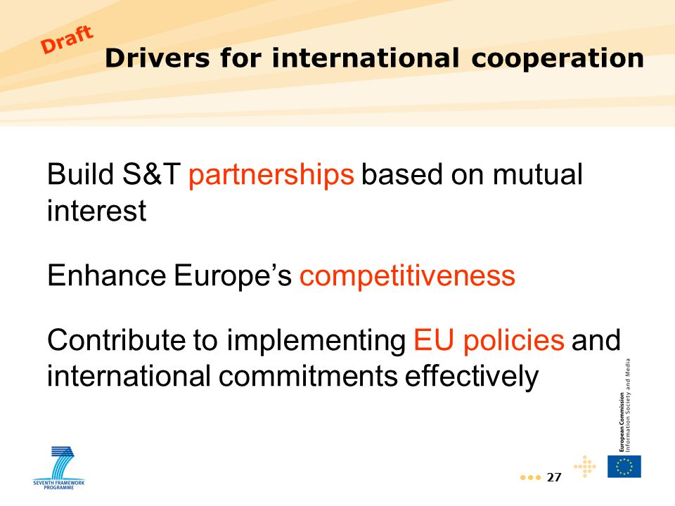 27 Drivers for international cooperation Build S&T partnerships based on mutual interest Enhance Europes competitiveness Contribute to implementing EU