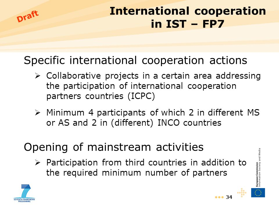 34 International cooperation in IST – FP7 Specific international cooperation actions Collaborative projects in a certain area addressing the participation of international cooperation partners countries (ICPC) Minimum 4 participants of which 2 in different MS or AS and 2 in (different) INCO countries Opening of mainstream activities Participation from third countries in addition to the required minimum number of partners Draft