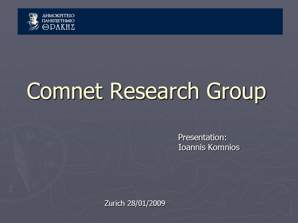 Comnet Research Group Presentation: Presentation: Ioannis Komnios Ioannis Komnios Zurich 28/01/2009