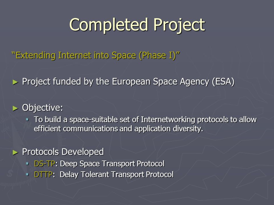 Completed Project Extending Internet into Space (Phase I) Project funded by the European Space Agency (ESA) Project funded by the European Space Agency (ESA) Objective: Objective: To build a space-suitable set of Internetworking protocols to allow efficient communications and application diversity.