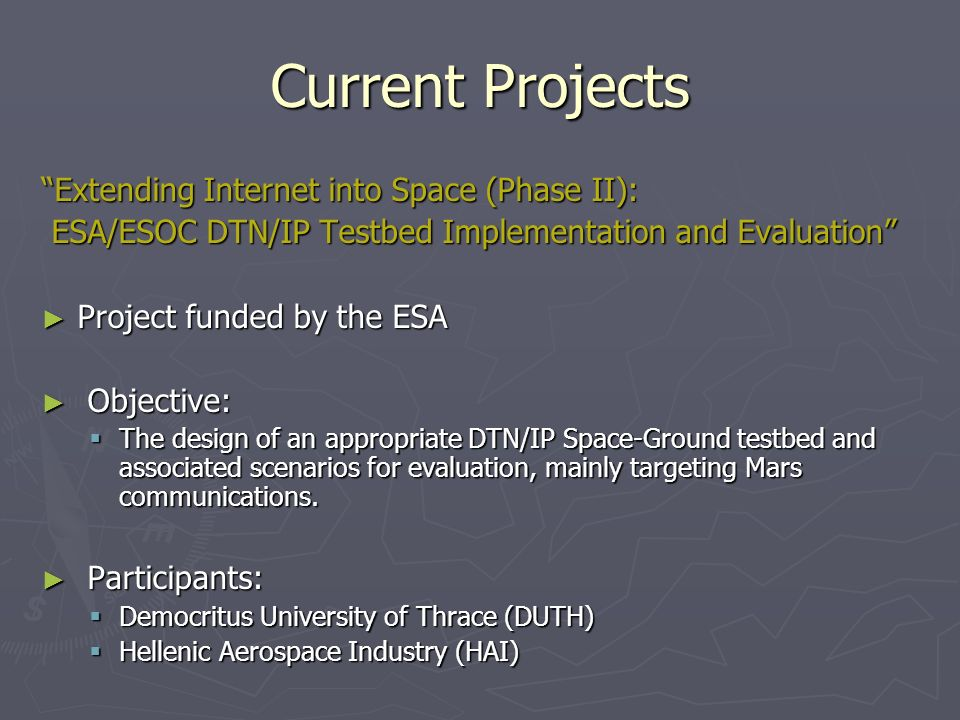 Current Projects Extending Internet into Space (Phase II): ESA/ESOC DTN/IP Testbed Implementation and Evaluation ESA/ESOC DTN/IP Testbed Implementation and Evaluation Project funded by the ESA Project funded by the ESA Objective: Objective: The design of an appropriate DTN/IP Space-Ground testbed and associated scenarios for evaluation, mainly targeting Mars communications.
