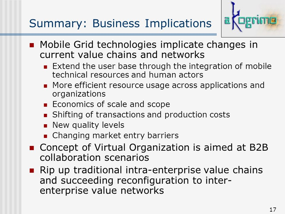 17 Summary: Business Implications Mobile Grid technologies implicate changes in current value chains and networks Extend the user base through the int