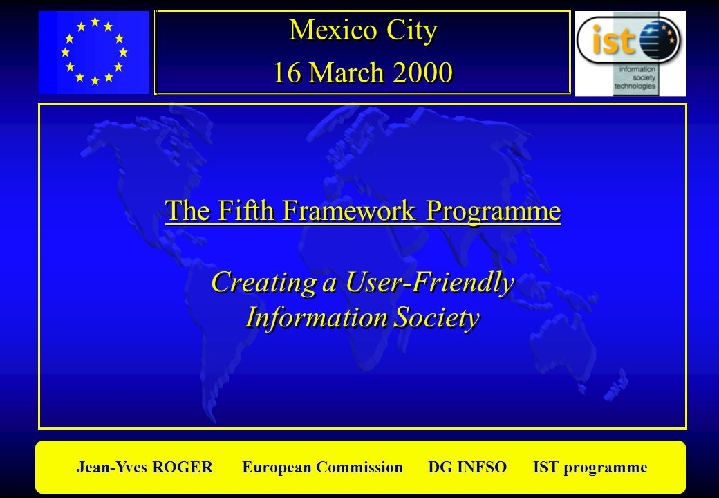Jean-Yves ROGER European Commission DG INFSO IST programme Results of the first call l Budget for the first call: 800 MEUROS l Opened: 19 March 1999 Closed: 16 June 1999 l Input: 2341 proposals l Evaluation done by 600 experts l 418 retained for negociation l Budget for the first call: 800 MEUROS l Opened: 19 March 1999 Closed: 16 June 1999 l Input: 2341 proposals l Evaluation done by 600 experts l 418 retained for negociation