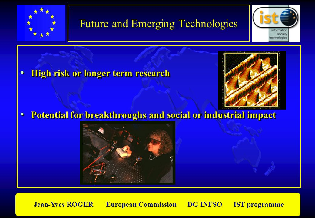 Jean-Yves ROGER European Commission DG INFSO IST programme Future and Emerging Technologies High risk or longer term research Potential for breakthroughs and social or industrial impact High risk or longer term research Potential for breakthroughs and social or industrial impact