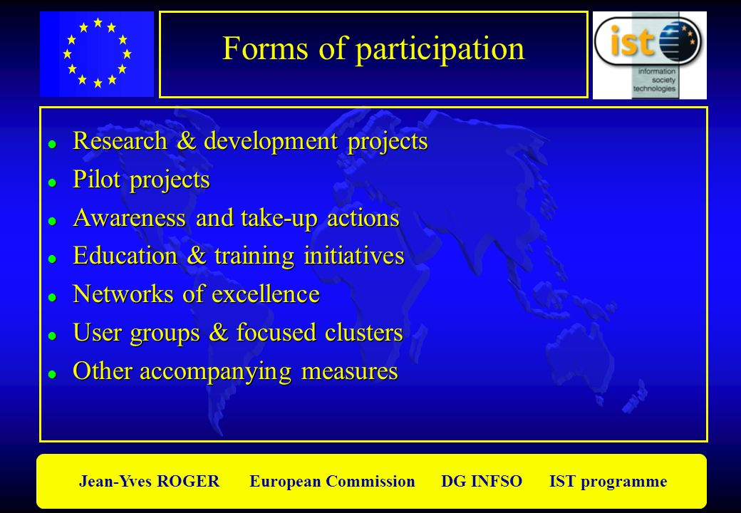 Jean-Yves ROGER European Commission DG INFSO IST programme Forms of participation l Research & development projects l Pilot projects l Awareness and take-up actions l Education & training initiatives l Networks of excellence l User groups & focused clusters l Other accompanying measures l Research & development projects l Pilot projects l Awareness and take-up actions l Education & training initiatives l Networks of excellence l User groups & focused clusters l Other accompanying measures