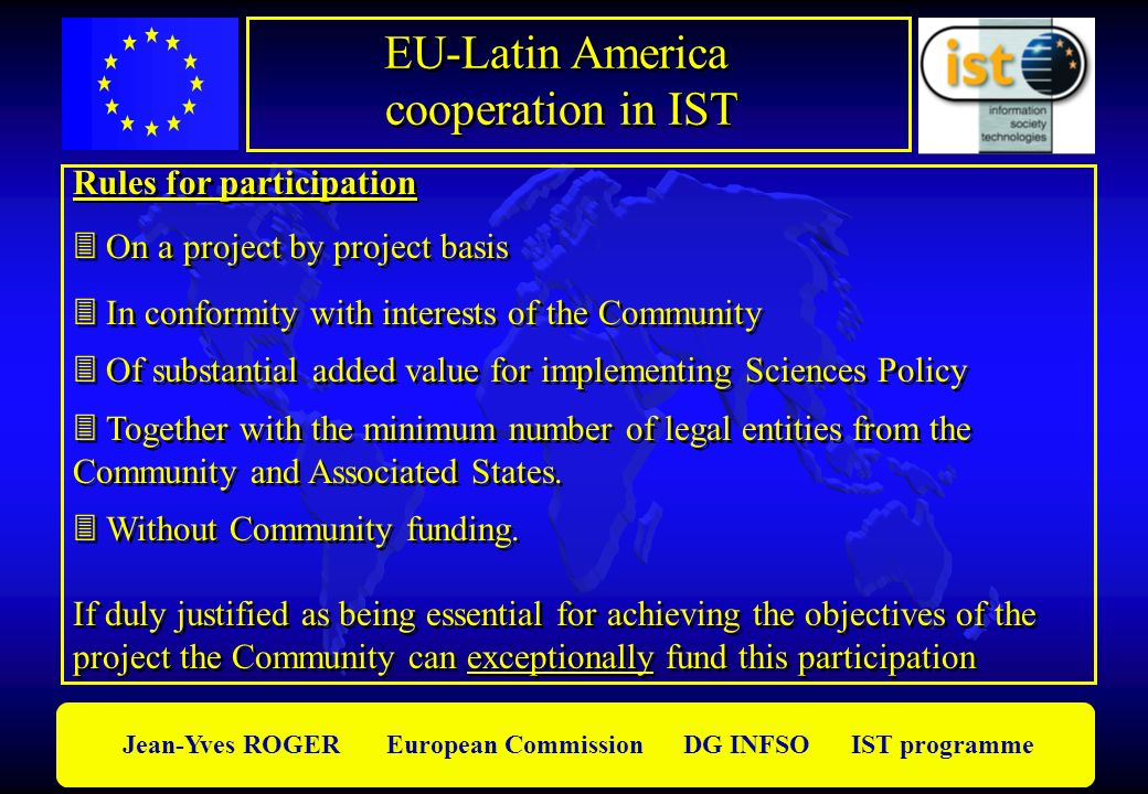 Jean-Yves ROGER European Commission DG INFSO IST programme EU-Latin America cooperation in IST EU-Latin America cooperation in IST Rules for participation On a project by project basis In conformity with interests of the Community Of substantial added value for implementing Sciences Policy Together with the minimum number of legal entities from the Community and Associated States.
