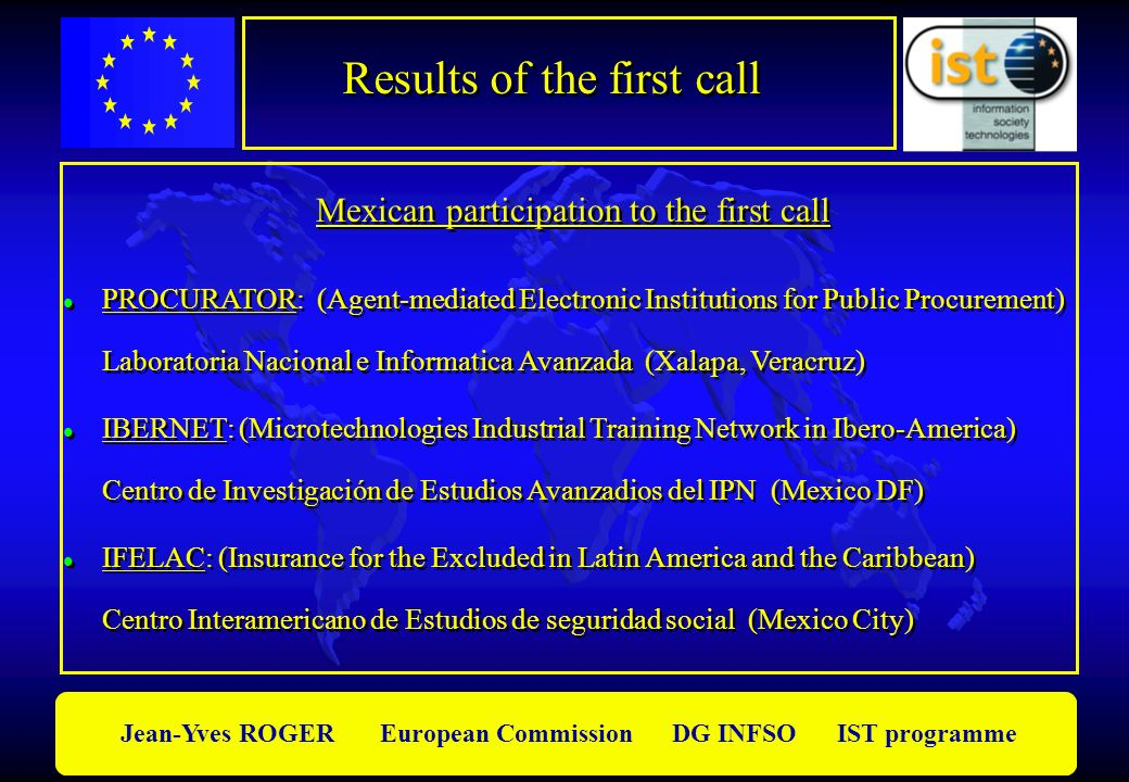 Jean-Yves ROGER European Commission DG INFSO IST programme Results of the first call Mexican participation to the first call l PROCURATOR: (Agent-mediated Electronic Institutions for Public Procurement) Laboratoria Nacional e Informatica Avanzada (Xalapa, Veracruz) l IBERNET: (Microtechnologies Industrial Training Network in Ibero-America) Centro de Investigación de Estudios Avanzadios del IPN (Mexico DF) l IFELAC: (Insurance for the Excluded in Latin America and the Caribbean) Centro Interamericano de Estudios de seguridad social (Mexico City) l PROCURATOR: (Agent-mediated Electronic Institutions for Public Procurement) Laboratoria Nacional e Informatica Avanzada (Xalapa, Veracruz) l IBERNET: (Microtechnologies Industrial Training Network in Ibero-America) Centro de Investigación de Estudios Avanzadios del IPN (Mexico DF) l IFELAC: (Insurance for the Excluded in Latin America and the Caribbean) Centro Interamericano de Estudios de seguridad social (Mexico City)