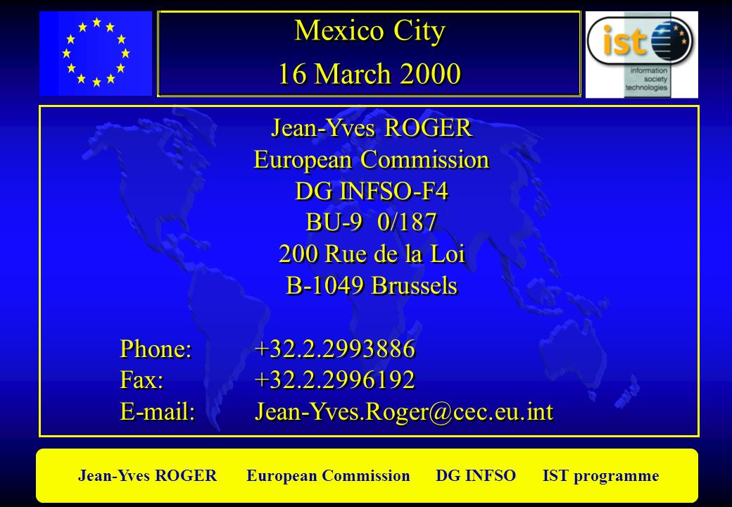 Jean-Yves ROGER European Commission DG INFSO IST programme Jean-Yves ROGER European Commission DG INFSO-F4 BU-9 0/187 200 Rue de la Loi B-1049 Brussels Phone: +32.2.2993886 Fax: +32.2.2996192 E-mail: Jean-Yves.Roger@cec.eu.int Jean-Yves ROGER European Commission DG INFSO-F4 BU-9 0/187 200 Rue de la Loi B-1049 Brussels Phone: +32.2.2993886 Fax: +32.2.2996192 E-mail: Jean-Yves.Roger@cec.eu.int Mexico City 16 March 2000 Mexico City 16 March 2000