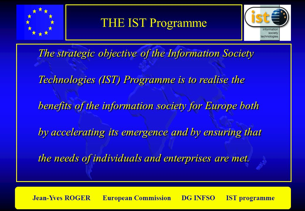 Jean-Yves ROGER European Commission DG INFSO IST programme The Programme strategy m Maintain and strengthen Europes : research potential knowledge-based excellence high-quality technology m Support economic and social objectives of EU Put S&T progress at the service of the EU and its policies m Maintain and strengthen Europes : research potential knowledge-based excellence high-quality technology m Support economic and social objectives of EU Put S&T progress at the service of the EU and its policies