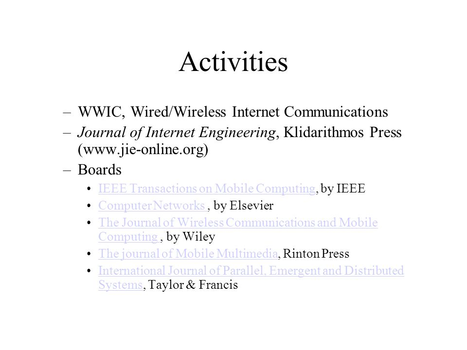 Activities –WWIC, Wired/Wireless Internet Communications –Journal of Internet Engineering, Klidarithmos Press (www.jie-online.org) –Boards IEEE Transactions on Mobile Computing, by IEEEIEEE Transactions on Mobile Computing Computer Networks, by ElsevierComputer Networks The Journal of Wireless Communications and Mobile Computing, by WileyThe Journal of Wireless Communications and Mobile Computing The journal of Mobile Multimedia, Rinton PressThe journal of Mobile Multimedia International Journal of Parallel, Emergent and Distributed Systems, Taylor & FrancisInternational Journal of Parallel, Emergent and Distributed Systems