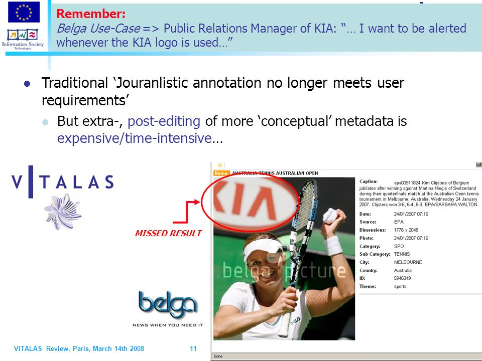 VITALAS Review, Paris, March 14th 2008 11 11 MISSED RESULT Traditional Jouranlistic annotation no longer meets user requirements But extra-, post-editing of more conceptual metadata is expensive/time-intensive… Remember: Belga Use-Case => Public Relations Manager of KIA: … I want to be alerted whenever the KIA logo is used…
