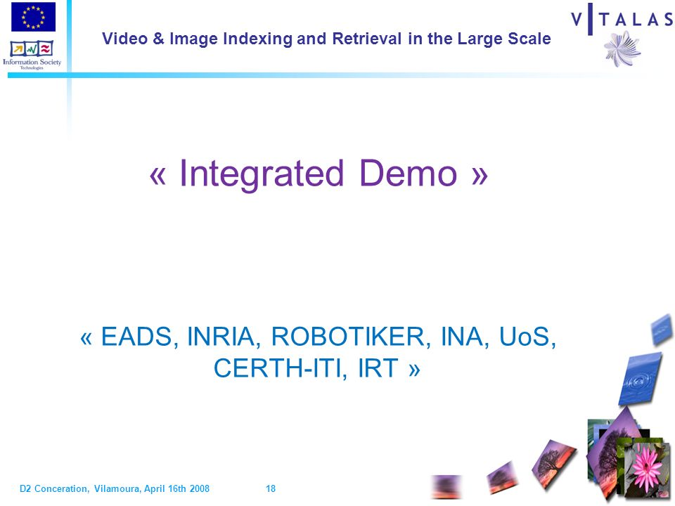 D2 Conceration, Vilamoura, April 16th 2008 18 Video & Image Indexing and Retrieval in the Large Scale « Integrated Demo » « EADS, INRIA, ROBOTIKER, INA, UoS, CERTH-ITI, IRT »