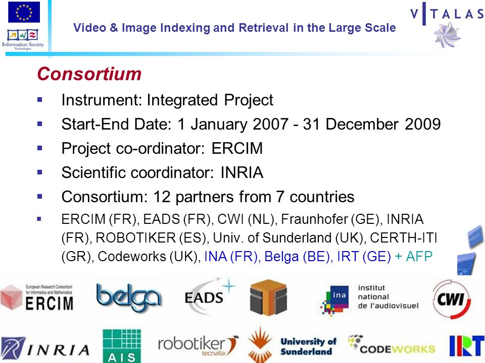 D2 Conceration, Vilamoura, April 16th Video & Image Indexing and Retrieval in the Large Scale Consortium Instrument: Integrated Project Start-End Date: 1 January December 2009 Project co-ordinator: ERCIM Scientific coordinator: INRIA Consortium: 12 partners from 7 countries ERCIM (FR), EADS (FR), CWI (NL), Fraunhofer (GE), INRIA (FR), ROBOTIKER (ES), Univ.