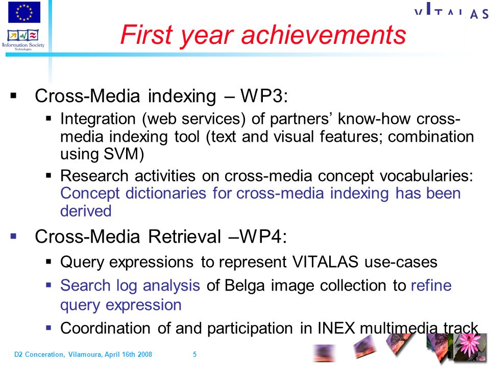 D2 Conceration, Vilamoura, April 16th Video & Image Indexing and Retrieval in the Large Scale First year achievements Cross-Media indexing – WP3: Integration (web services) of partners know-how cross- media indexing tool (text and visual features; combination using SVM) Research activities on cross-media concept vocabularies: Concept dictionaries for cross-media indexing has been derived Cross-Media Retrieval –WP4: Query expressions to represent VITALAS use-cases Search log analysis of Belga image collection to refine query expression Coordination of and participation in INEX multimedia track