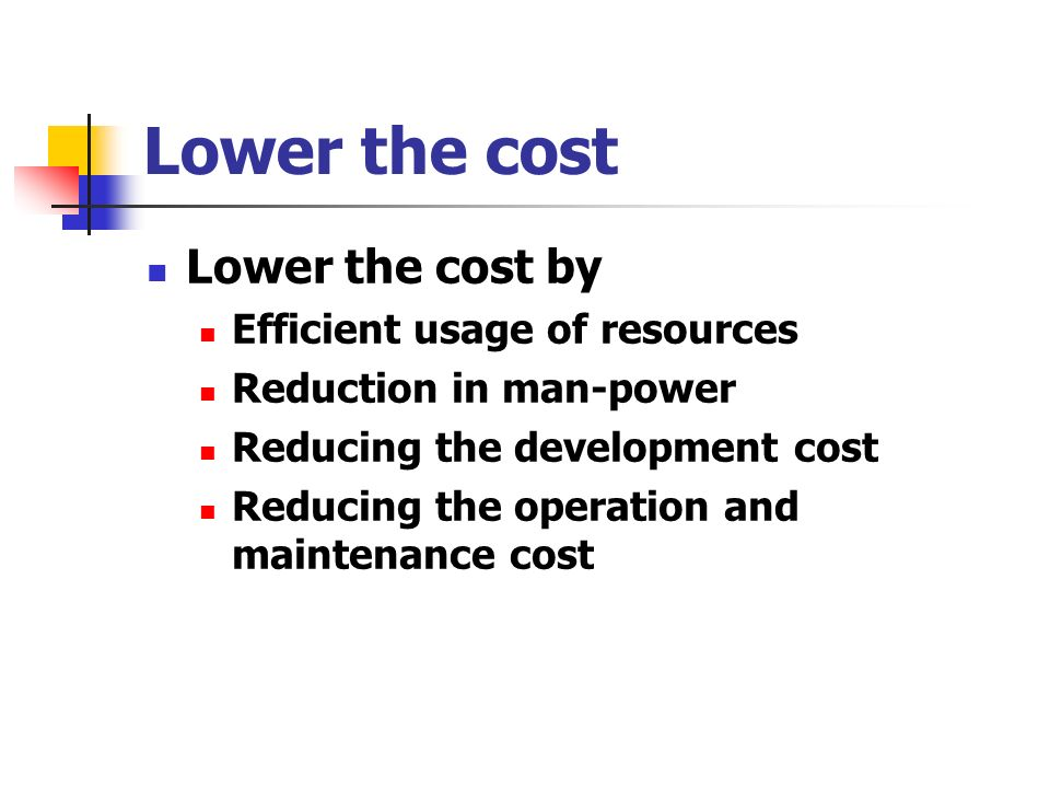 Lower the cost Lower the cost by Efficient usage of resources Reduction in man-power Reducing the development cost Reducing the operation and maintenance cost