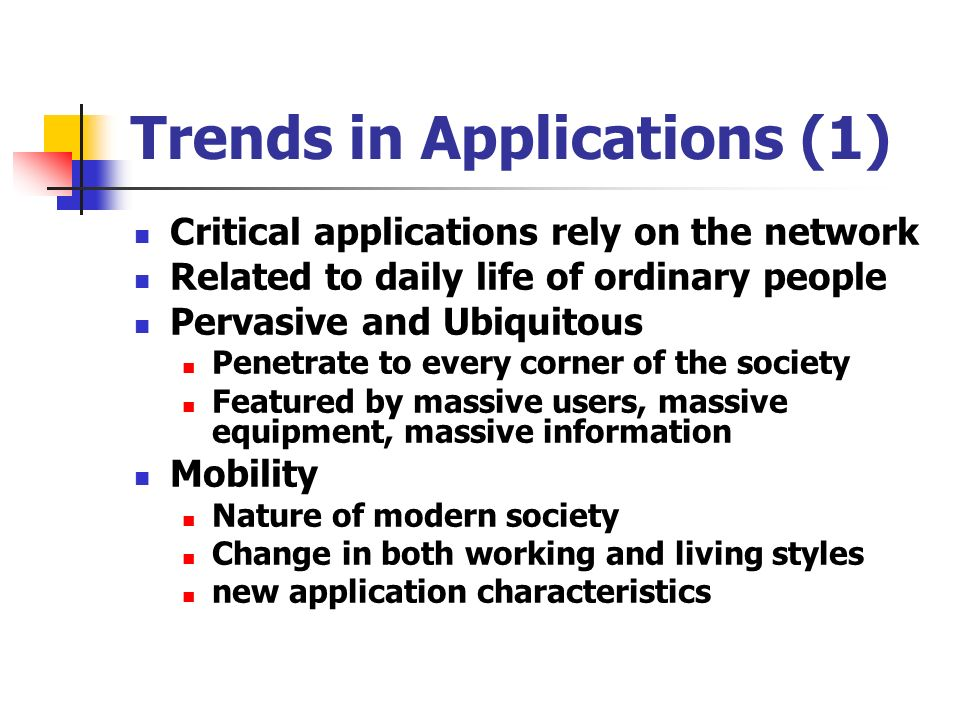 Trends in Applications (1) Critical applications rely on the network Related to daily life of ordinary people Pervasive and Ubiquitous Penetrate to every corner of the society Featured by massive users, massive equipment, massive information Mobility Nature of modern society Change in both working and living styles new application characteristics