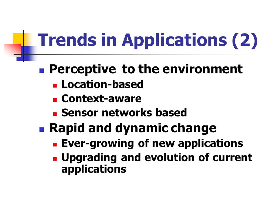 Trends in Applications (2) Perceptive to the environment Location-based Context-aware Sensor networks based Rapid and dynamic change Ever-growing of new applications Upgrading and evolution of current applications