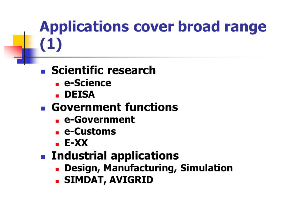 Applications cover broad range (1) Scientific research e-Science DEISA Government functions e-Government e-Customs E-XX Industrial applications Design, Manufacturing, Simulation SIMDAT, AVIGRID