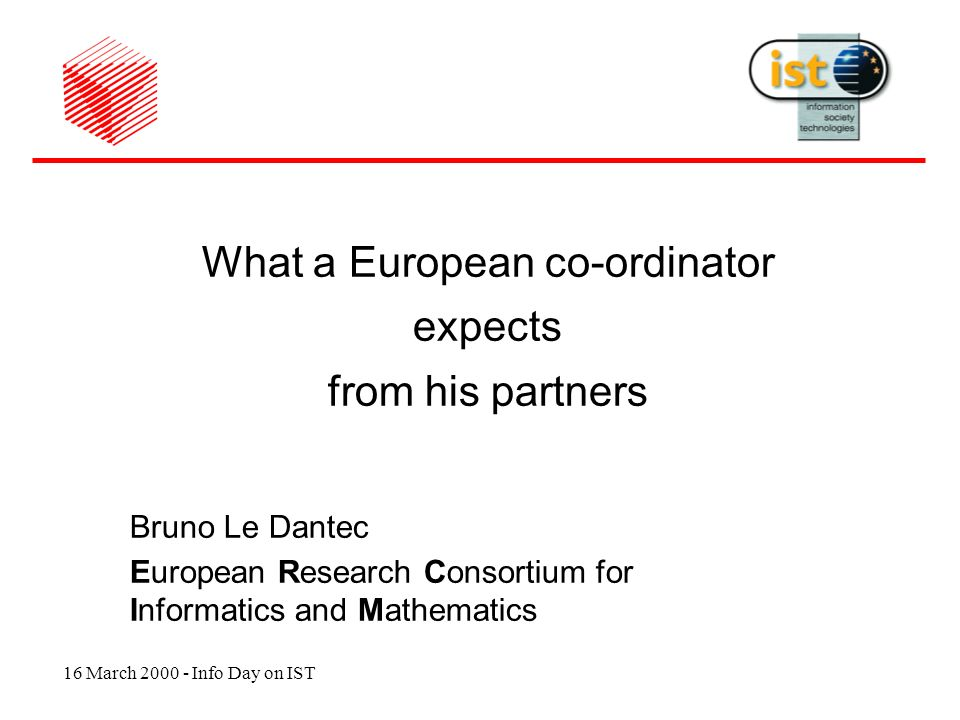 16 March 2000 - Info Day on IST What a European co-ordinator expects from his partners Bruno Le Dantec European Research Consortium for Informatics and Mathematics