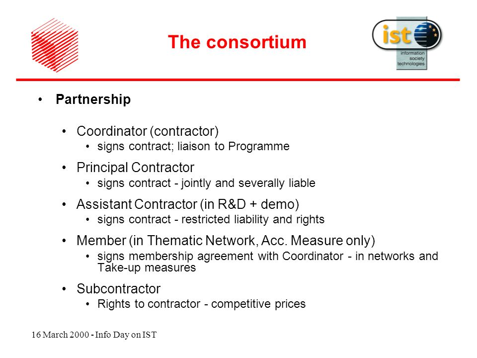 16 March 2000 - Info Day on IST Partnership Coordinator (contractor) signs contract; liaison to Programme Principal Contractor signs contract - jointly and severally liable Assistant Contractor (in R&D + demo) signs contract - restricted liability and rights Member (in Thematic Network, Acc.