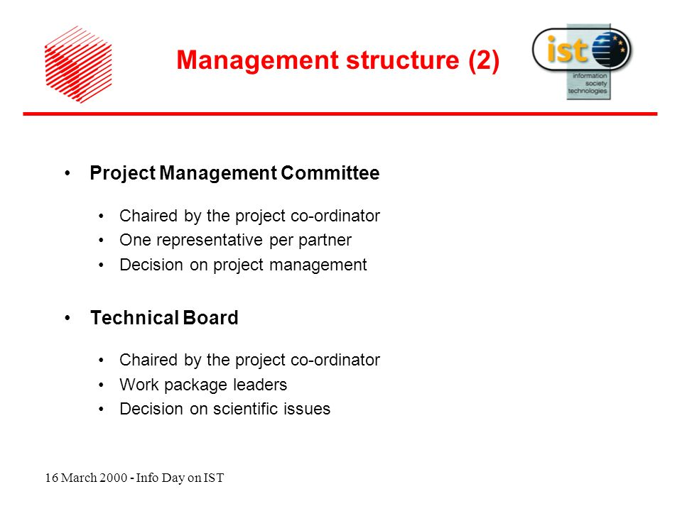 16 March 2000 - Info Day on IST Project Management Committee Chaired by the project co-ordinator One representative per partner Decision on project management Technical Board Chaired by the project co-ordinator Work package leaders Decision on scientific issues Management structure (2)