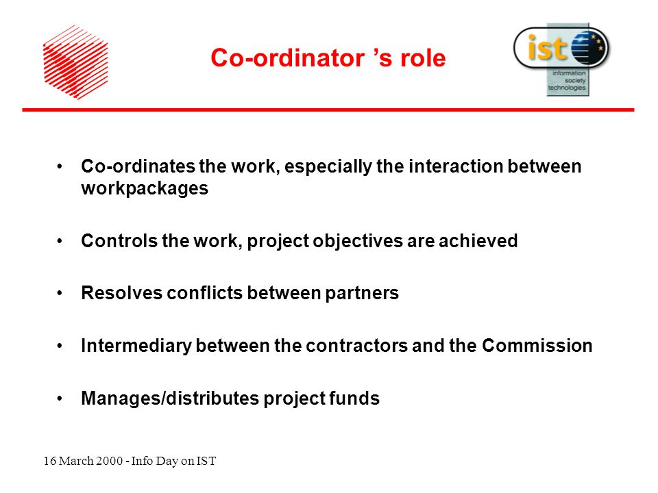 16 March 2000 - Info Day on IST Co-ordinates the work, especially the interaction between workpackages Controls the work, project objectives are achieved Resolves conflicts between partners Intermediary between the contractors and the Commission Manages/distributes project funds Co-ordinator s role