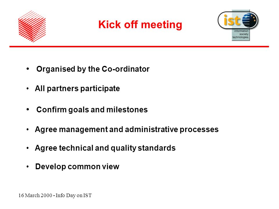 16 March 2000 - Info Day on IST Organised by the Co-ordinator All partners participate Confirm goals and milestones Agree management and administrative processes Agree technical and quality standards Develop common view Kick off meeting