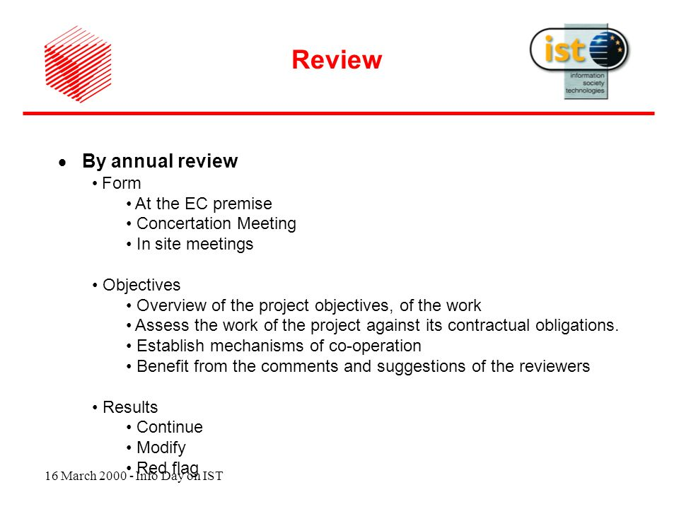 16 March 2000 - Info Day on IST By annual review Form At the EC premise Concertation Meeting In site meetings Objectives Overview of the project objectives, of the work Assess the work of the project against its contractual obligations.