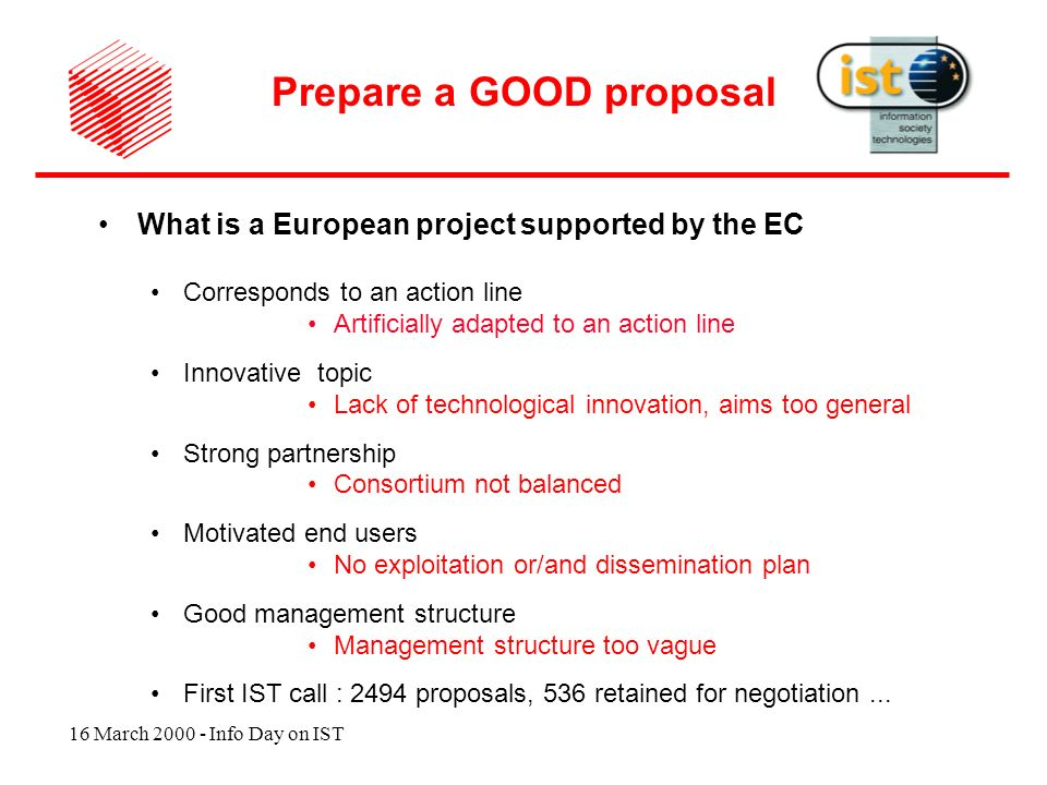 16 March 2000 - Info Day on IST What is a European project supported by the EC Corresponds to an action line Artificially adapted to an action line Innovative topic Lack of technological innovation, aims too general Strong partnership Consortium not balanced Motivated end users No exploitation or/and dissemination plan Good management structure Management structure too vague First IST call : 2494 proposals, 536 retained for negotiation...