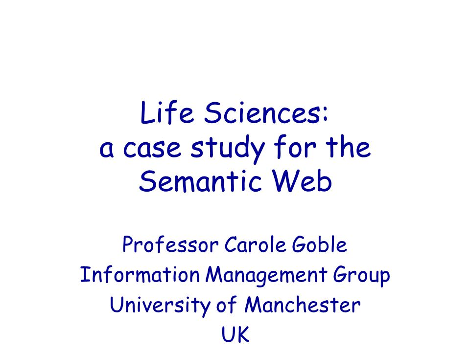 Life Sciences: a case study for the Semantic Web Professor Carole Goble Information Management Group University of Manchester UK