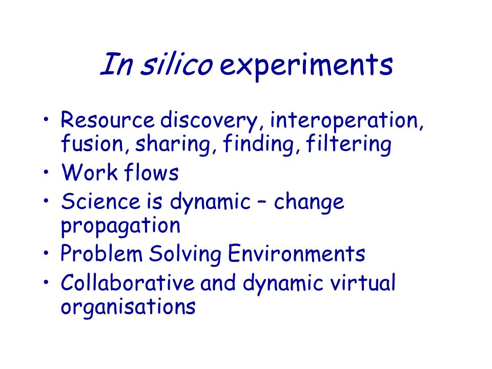 In silico experiments Resource discovery, interoperation, fusion, sharing, finding, filtering Work flows Science is dynamic – change propagation Problem Solving Environments Collaborative and dynamic virtual organisations