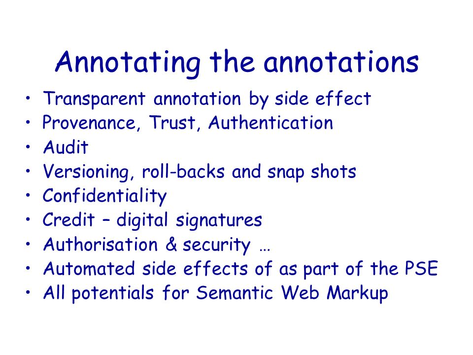 Annotating the annotations Transparent annotation by side effect Provenance, Trust, Authentication Audit Versioning, roll-backs and snap shots Confide