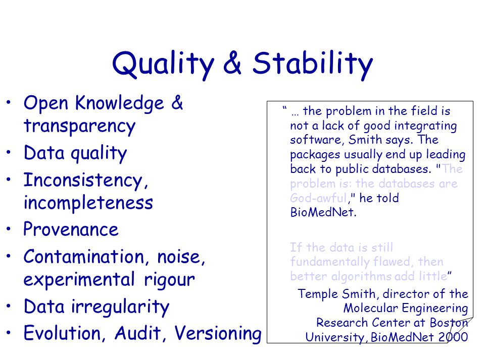 Quality & Stability Open Knowledge & transparency Data quality Inconsistency, incompleteness Provenance Contamination, noise, experimental rigour Data irregularity Evolution, Audit, Versioning … the problem in the field is not a lack of good integrating software, Smith says.